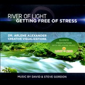 David & Steve Gordon/Dr. Arlene Alexander/Dr. Arlene Alexander Creative Visualizations: River of Light: Getting Free of Stress: Guided