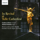 In Recital at Tulle Cathedral: works by Pachelbel, Purcell, Handel, Vierne, Steptoe et al. / Graham Ashton, trumpet; Michael Matthes, organ
