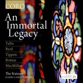 An Immortal Legacy - Choral works by Tallis, Morley, Gibbons, Byrd, MacMillan, Tippett, Britten, Chilcott / The Sixteen