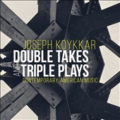 Joseph Koykkar: Double Takes and Triple Plays - Contemporary American Music