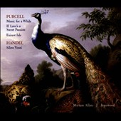Purcell: Music for a While; If Love's a Sweet Passion; Fairest Isle; Handel: Silete Venti / Miriam Allan soprano; Ironwood Ensemble