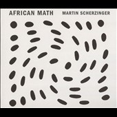 Martin Scherzinger: African Math / Thomas Rosenkranz, piano; Christopher Gross, cello; Jennifer Choi, violin
