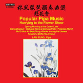 Fung Lam Plays Popular Pipa Music: Hurrying to the Flower Show; Works by Yanjun Hua, Dehai Liu, Tienhua Liu, Er Nei, Dajun Yang et al / Fung Lam, pipa