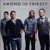 Among the Thirsty: Who You Say I Am *