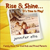 Jennifer Ellis: Rise & Shine It's Time to Play