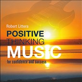 Robert Littera: Positive Thinking Music: For Confidence & Success