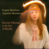 Evgeny Masloboev/Anastasia Masloboeva: Russian Folksongs In the Key of Rhythm