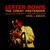 Lester Bowie: The Great Pretender/Steel + Breath