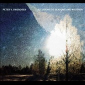 Peter V. Swendsen: Allusions to Seasons and Weather - music includes field recordings & electronics / Dylan Messina, Terri Hron, Dana Jessen, Michael Straus