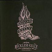 Reckless Kelly: Reckless Kelly Was Here