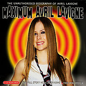 Avril Lavigne: Maximum Avril Lavigne: The Unauthorised Biography Of Avril Lavigne