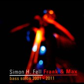 Simon H. Fell: Frank & Max: Bass Solos 2001-2011 *