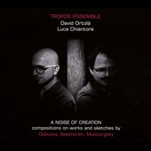 A Noise of Creation - David Ortola (b.1975) & Luca Chiantore (b.1966): Compositions on Works and Skteches by Debussy, Beethoven, Mussorgsky / Tropos Ensemble