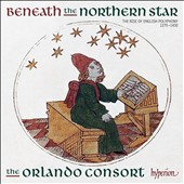 Beneath the Northern Star - The rise of English polyphony, 1270-1430. Music of John Dunstable, Leonel Power, J Excetre, Gervays, Robert Chribury, Byttering, Thomas Damett, Johannes Alanus / Orlando Consort