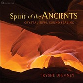 Tryshe Dhevney: Spirit of the Ancients: Crystal Bowl Sound Healing [Digipak]