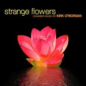 Strange Flowers: Chamber Music by Kirk O'Riordan (b.1968) / Holly Roadfeldt, piano; Reuben Councill, flute; Lawrence Stomberg, cello et al.