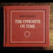 Brian Cullman: The  Opposite of Time [Digipak]