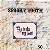 Spooky Tooth: You Broke My Heart So I Busted Your Jaw