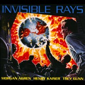 Henry Kaiser/Trey Gunn/Morgan Ågren: Invisible Rays *