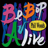 Phil Woods: Be Bop Alive!