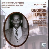 George Lewis (Clarinet): A Portrait of George Lewis: From Burgundy Street to Berlin