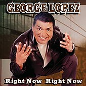 George Lopez (Comedian): Right Now Right Now