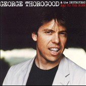 George Thorogood & the Destroyers: Bad to the Bone [25th Anniversary Edition]