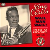 King Curtis: Wail Man Wail: The Best of King Curtis 1952-1961 [Digipak]