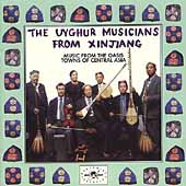 Uyghur Musicians from Xinjiang: Music from the Oasis Towns of Central Asia