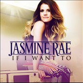 Jasmine Rae: If I Want To