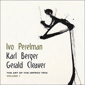 Gerald Cleaver/Ivo Perelman/Karl Berger (Vibraphone): The  Art of the Improv Trio, Vol. 1
