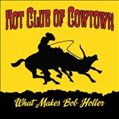 The Hot Club of Cowtown: What Makes Bob Holler [Digipak]