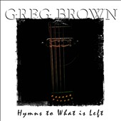Greg Brown: Hymns to What Is Left *