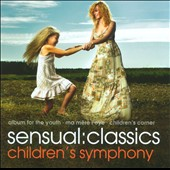 Sensual Classics: Children's Symphony / Album for the Young; Ma m&eacute;re l'oye; Children's Corner