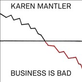 Karen Mantler: Business Is Bad *
