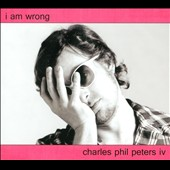 Charles Phil Peters Iv: I Am Wrong [Digipak]