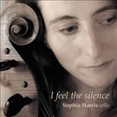 I Feel the Silence - Sophie Harris: Song of the Birds; Wash Me; Purcell; Kafka; Icebergs; Josquin; Muddy; Rainforest / Sophie Harris, cello, vocals