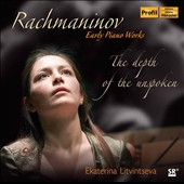 The Depth of the Unspoken: Rachmaninov - Early Piano Works: Fantasy Pieces, Op. 3; Moments Musicaux, Op. 16; Orchestral Suite in D Minor (piano vers.) / Ekatarina Litvintseva, piano