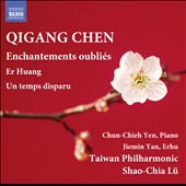 Qigang Chen (b.1951): Enchantements oubliés; Er Huang, for piano & orch.; Un temps disparu, for erhu & orchestra / Chun-Chieh Yen, piano; Jiemin Yan, Erhu