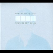 Kyle Bobby Dunn: Bring Me the Head of Kyle Bobby Dunn [Digipak] *
