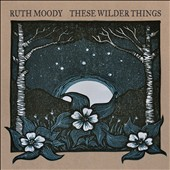 Ruth Moody: These Wilder Things [Digipak]