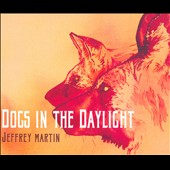 Jeffrey Martin: Dogs in the Daylight [Digipak]