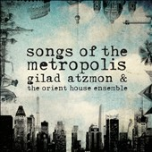 Gilad Atzmon/Gilad Atzmon & the Orient House Ensemble: Songs of the Metropolis [Digipak] *