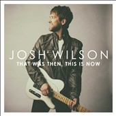Josh Wilson: That Was Then, This Is Now [7/31]