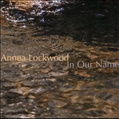 Annea Lockwood: In Our Name / David Behrman, John King, William Winant, Thomas Buckner, Theodore Mook
