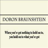 Doron Braunshtein: When You've Got Nothing to Hold on to, You Hold on to What You've Got
