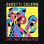 The Durutti Column: Lips That Would Kiss