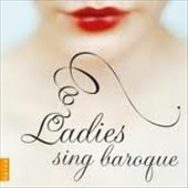 Ladies Sing Baroque / Piau, Kozena, Lemieux, Antonacci, Petibon, Stutzmann, Crowe et al.