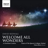 David Bednal (b.1979): Welcome All Wonders, a Christmas cantata / Choir of the Queen's College, Oxford