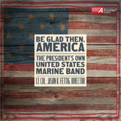Be Glad Then, America - Works by Robert Bennett, Aaron Copland, Charles Ives, Vincent Persichetti, Schuman, John Williams & Donald Patterson / U.S. Marine Band, Jason Fettig